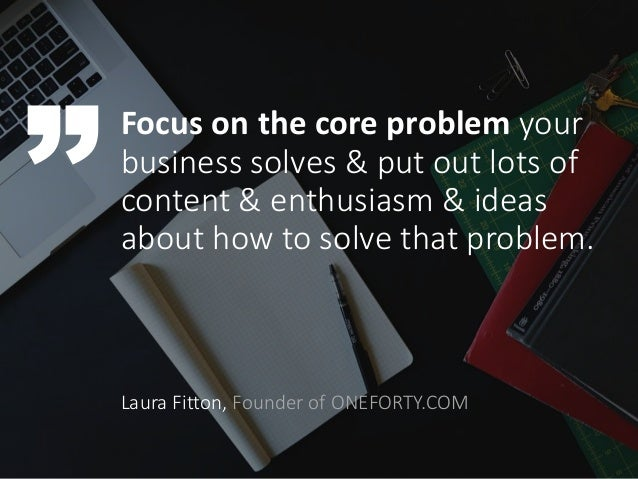 Focus on the core problem your business solves & put out lots of content & enthusiasm & ideas about how to solve that prob...