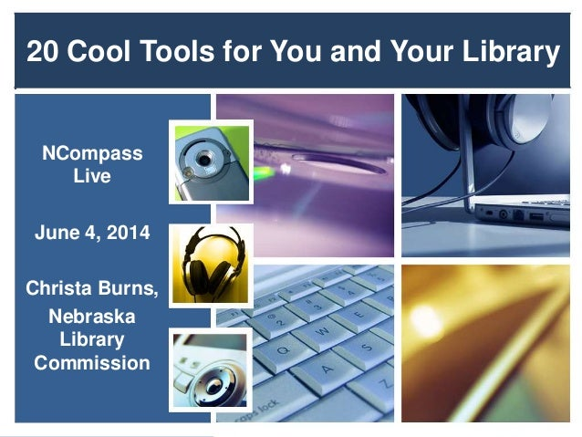 20 Cool Tools for You and Your Library NCompass Live June 4, 2014 Christa Burns, Nebraska Library Commission
