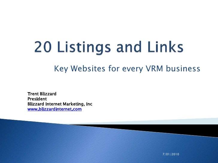 7/01/2010<br />20 Listings and Links<br />Key Websites for every VRM business<br />Trent Blizzard<br />PresidentBlizzard I...