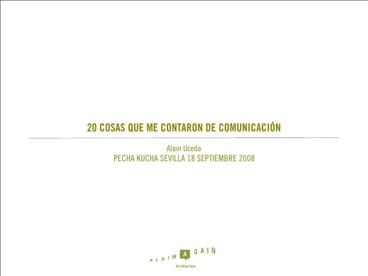 20 COSAS QUE ME CONTARON DE COMUNICACIÓN                    Alain Uceda      PECHA KUCHA SEVILLA 18 SEPTIEMBRE 2008