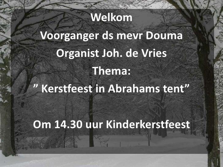 """Welkom<br />Voorganger dsmevr Douma<br />Organist Joh. de Vries<br />Thema:<br />""""Kerstfeest in Abrahams tent""""<br />Om 14...."""
