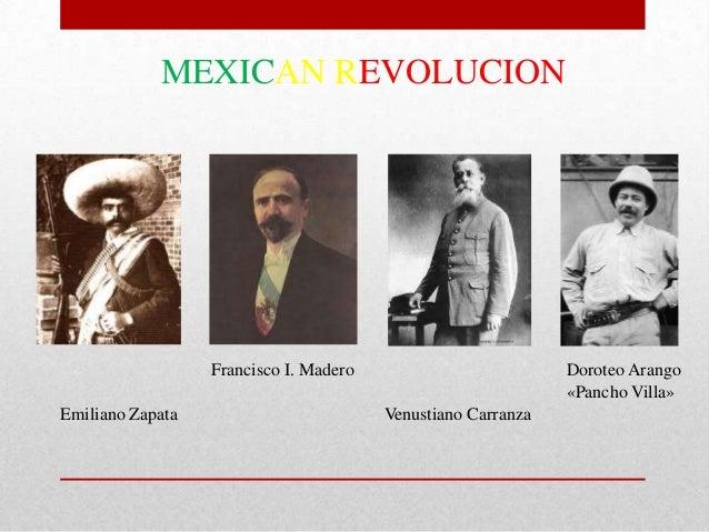 MEXICAN REVOLUCION  Francisco I. Madero Emiliano Zapata  Doroteo Arango «Pancho Villa» Venustiano Carranza