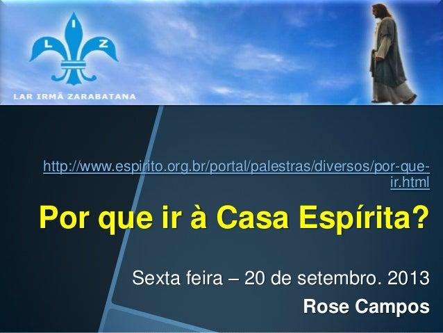 http://www.espirito.org.br/portal/palestras/diversos/por-queir.html  Por que ir à Casa Espírita? Sexta feira – 20 de setem...