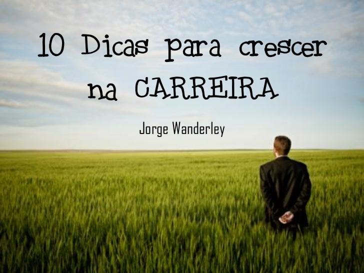 10 Dicas para crescer   na CARREIRA       Jorge Wanderley