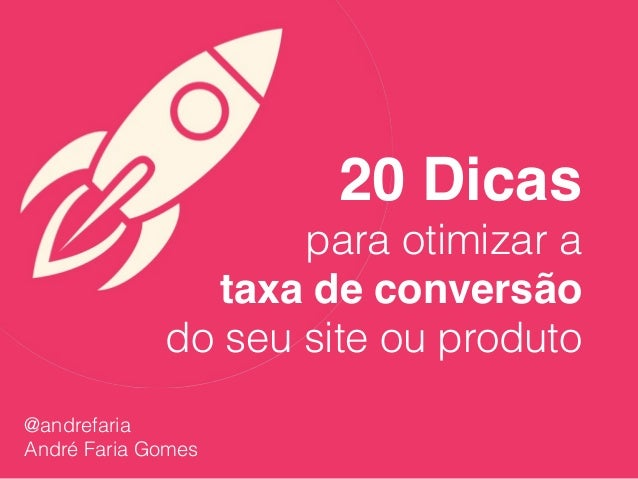 20 Dicas para otimizar a taxa de conversão do seu site ou produto @andrefaria André Faria Gomes
