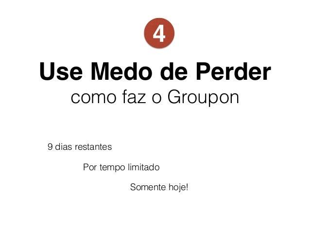 Use Medo de Perder como faz o Groupon 9 dias restantes Por tempo limitado Somente hoje! 4