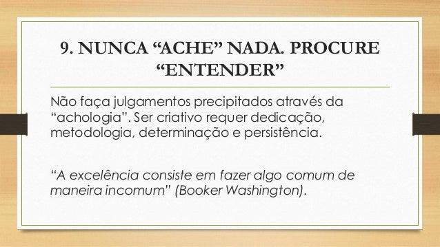 """9. NUNCA """"ACHE"""" NADA. PROCURE """"ENTENDER"""" Não faça julgamentos precipitados através da """"achologia"""". Ser criativo requer ded..."""