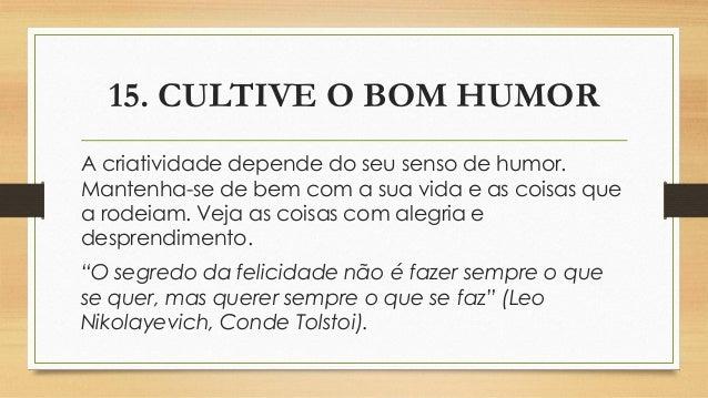 15. CULTIVE O BOM HUMOR A criatividade depende do seu senso de humor. Mantenha-se de bem com a sua vida e as coisas que a ...