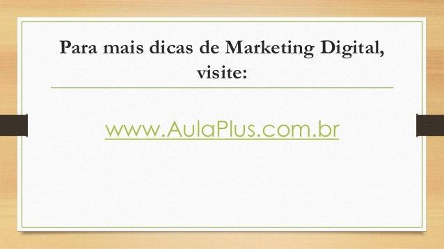 Para mais dicas de Marketing Digital, visite: www.AulaPlus.com.br