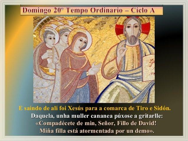 E saíndo de alí foi Xesús para a comarca de Tiro e Sidón. Daquela, unha muller cananea púxose a gritarlle:Daquela, unha mu...