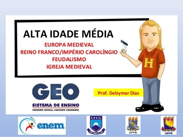 ALTA IDADE MÉDIA  EUROPA MEDIEVAL  REINO FRANCO/IMPÉRIO CAROLÍNGIO  FEUDALISMO  IGREJA MEDIEVAL  Prof. Delzymar Dias