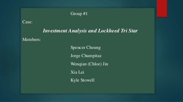 Group #1 Case: Investment Analysis and Lockheed Tri Star Members: Spencer Cheung Jorge Chumpitaz Wenqian (Chloe) Jin Xia L...