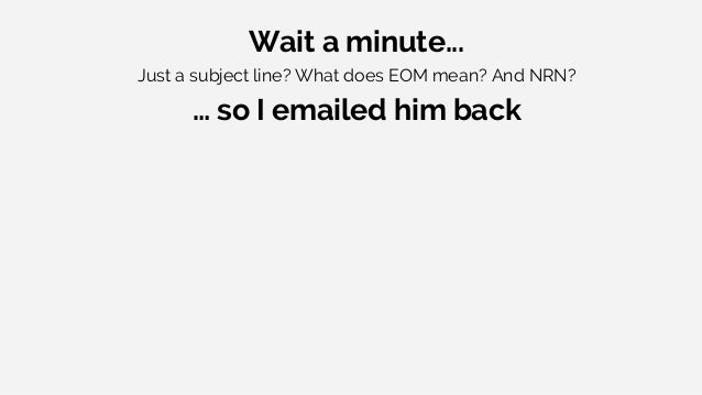 Wait a minute... Just a subject line? What does EOM mean? And NRN? … so I emailed him back