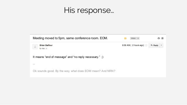 "His response… Meeting moved to 5pm, same conference room. EOM. It means ""end of message"" and ""no reply necessary."" ;) -- O..."