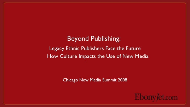 Chicago New Media Summit 2008 Beyond Publishing: Legacy Ethnic Publishers Face the Future How Culture Impacts the Use of N...
