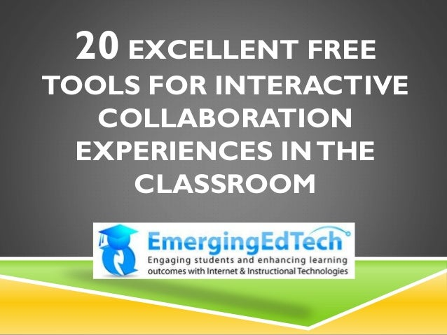 20 EXCELLENT FREE TOOLS FOR INTERACTIVE COLLABORATION EXPERIENCES INTHE CLASSROOM