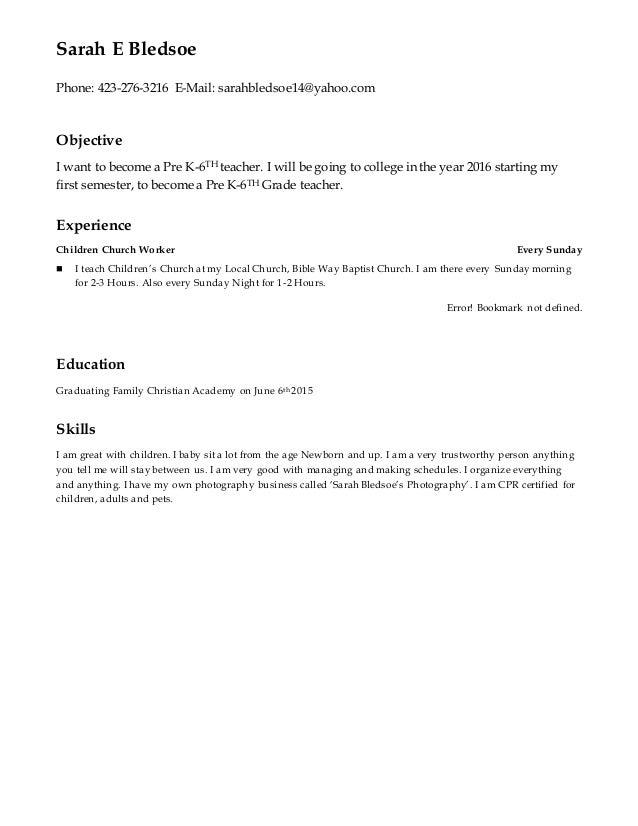 Sarah E Bledsoe Phone: 423-276-3216 E-Mail: sarahbledsoe14@yahoo.com Objective I want to become a Pre K-6TH teacher. I wil...
