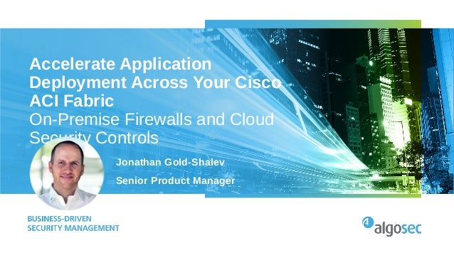 Accelerate Application Deployment Across Your Cisco ACI Fabric On-Premise Firewalls and Cloud Security Controls Jonathan G...