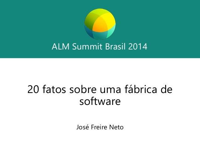 ALM Summit Brasil 2014  ALM Summit Brasil 2014  20 fatos sobre uma fábrica de  software  José Freire Neto