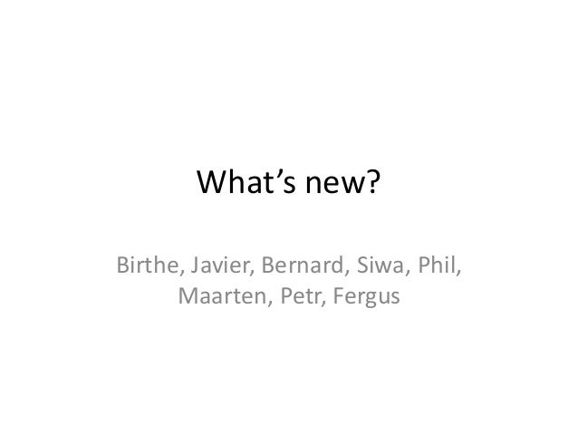 What's new?Birthe, Javier, Bernard, Siwa, Phil,      Maarten, Petr, Fergus