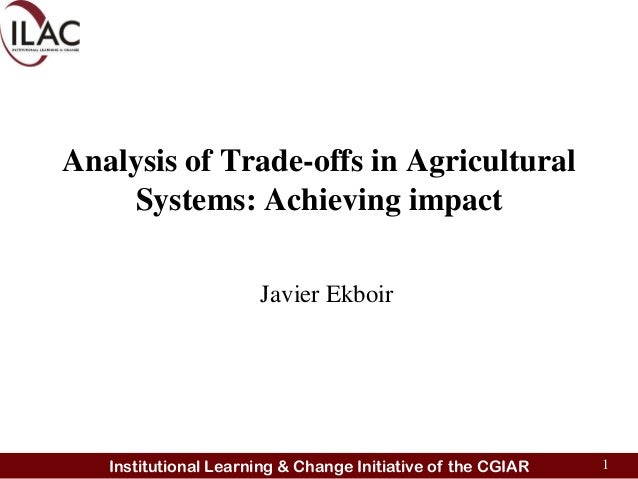 Analysis of Trade-offs in Agricultural    Systems: Achieving impact                      Javier Ekboir   Institutional Lea...