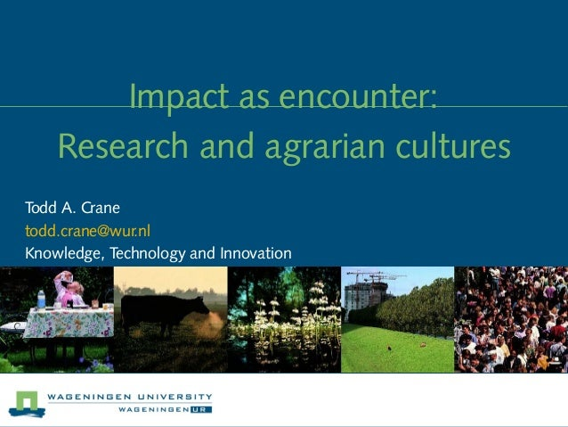 Impact as encounter:    Research and agrarian culturesTodd A. Cranetodd.crane@wur.nlKnowledge, Technology and Innovation