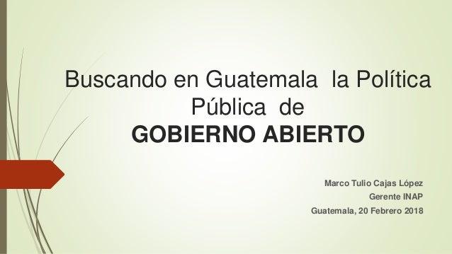 Buscando en Guatemala la Política Pública de GOBIERNO ABIERTO Marco Tulio Cajas López Gerente INAP Guatemala, 20 Febrero 2...