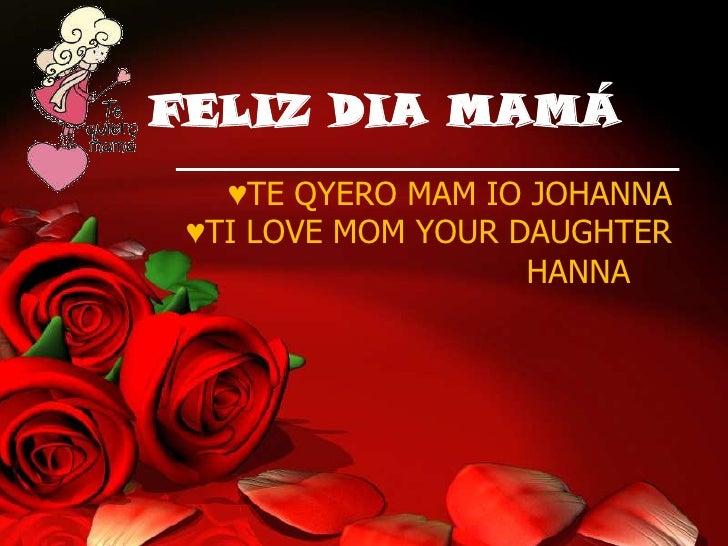 FELIZ DIA MAMÁ   ♥TE QYERO MAM IO JOHANNA ♥TI LOVE MOM YOUR DAUGHTER                    HANNA