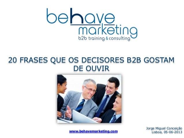 20 FRASES QUE OS DECISORES B2B GOSTAM DE OUVIR Jorge Miguel Conceição Lisboa, 05-06-2013www.behavemarketing.com