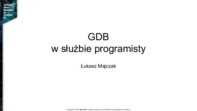 GDB w służbie programisty Łukasz Majczak Copyright © 2018 Semihalf. All rights reserved. Confidential and proprietary info...