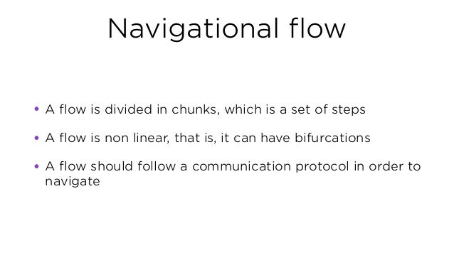Navigational flow • A flow is divided in chunks, which is a set of steps • A flow is non linear, that is, it can have bifu...