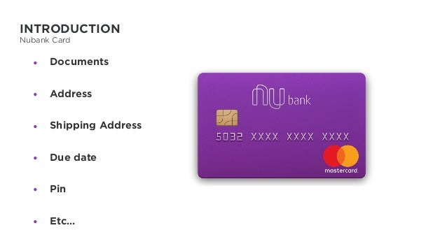 INTRODUCTION Nubank Card • Documents • Address • Shipping Address • Due date • Pin • Etc…