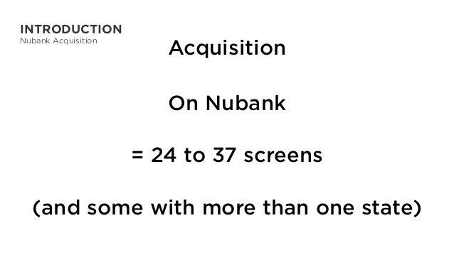 Acquisition On Nubank = 24 to 37 screens (and some with more than one state) INTRODUCTION Nubank Acquisition