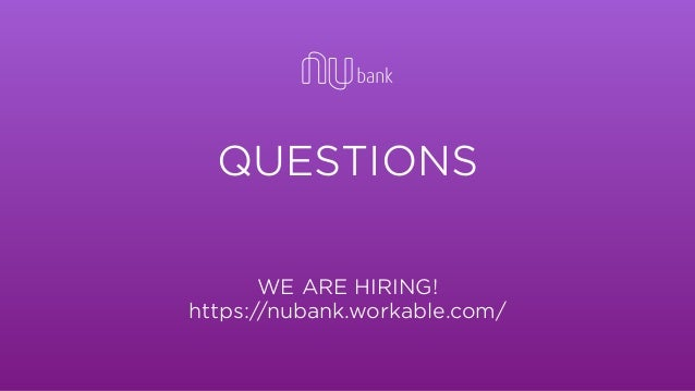 QUESTIONS WE ARE HIRING! https://nubank.workable.com/