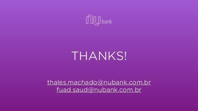 THANKS! thales.machado@nubank.com.br fuad.saud@nubank.com.br