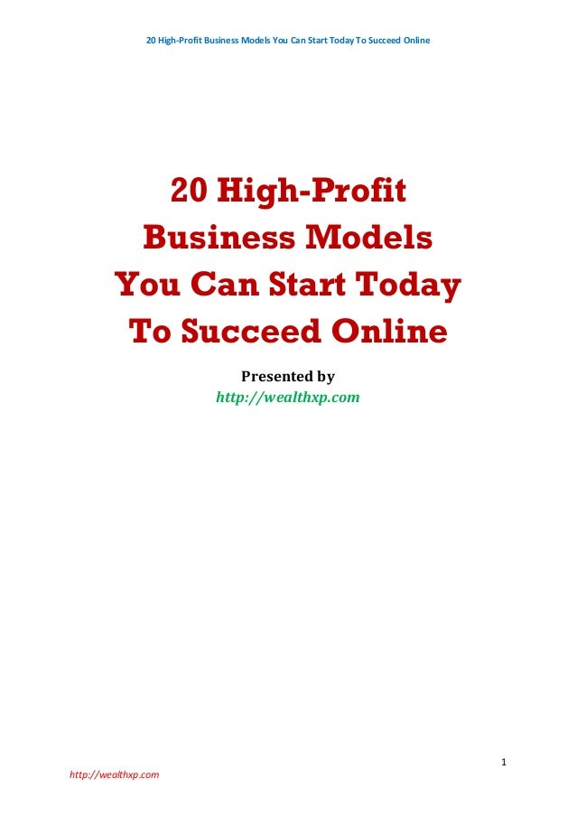 20 High-Profit Business Models You Can Start Today To Succeed Online 1 http://wealthxp.com 20 High-Profit Business Models ...