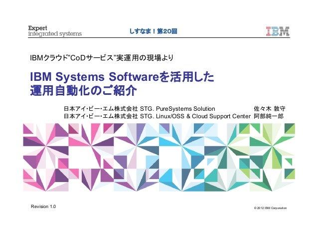 """© 2012 IBM Corporation IBMクラウド""""CoDサービス""""実運用の現場より IBM Systems Softwareを活用した 運用自動化のご紹介 しすなま!第20回 日本アイ・ビー・エム株式会社 STG. PureSyst..."""