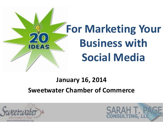 For Marketing Your Business with Social Media January 16, 2014 Sweetwater Chamber of Commerce