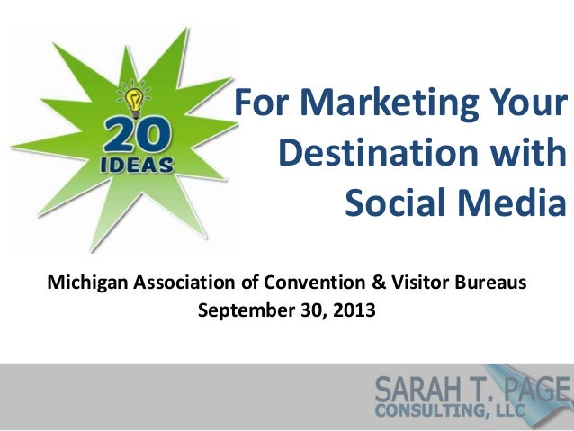 For Marketing Your Destination with Social Media Michigan Association of Convention & Visitor Bureaus September 30, 2013