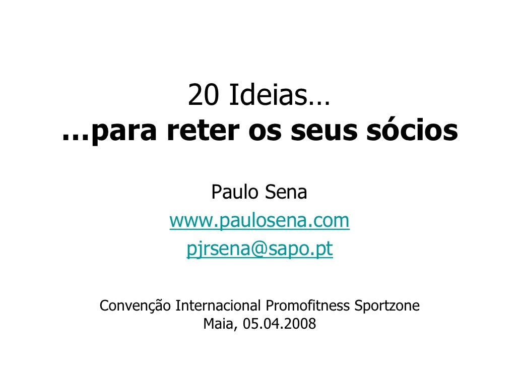 20 Ideias… …para reter os seus sócios                 Paulo Sena             www.paulosena.com              pjrsena@sapo.p...
