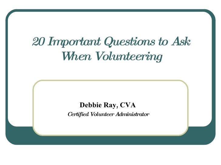 20 Important Questions to Ask When Volunteering Debbie Ray, CVA Certified Volunteer Administrator