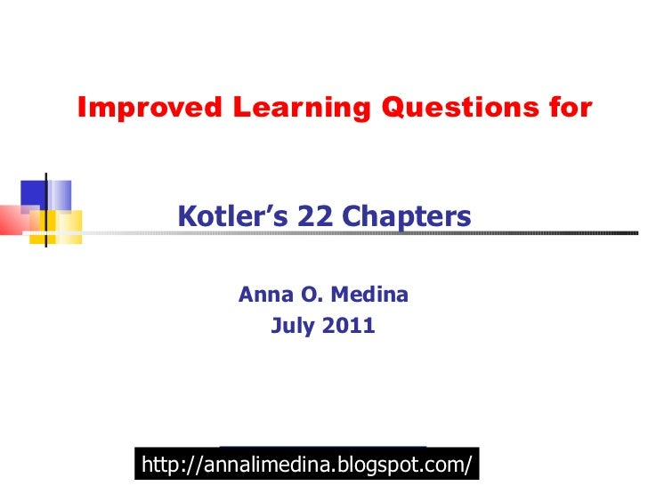 Improved Learning Questions for Kotler's 22 Chapters Anna O. Medina July 2011 http://annalimedina.blogspot.com/