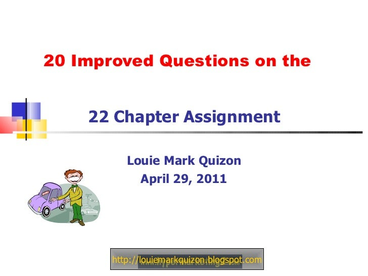 20 Improved Questions on the  22 Chapter Assignment Louie Mark Quizon April 29, 2011 http://louiemarkquizon.blogspot.com