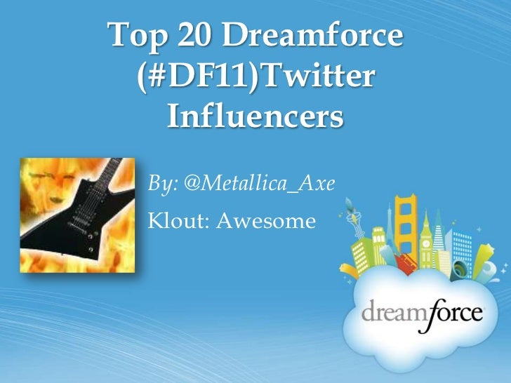 Top 20 Dreamforce (#DF11)Twitter Influencers<br />By: @Metallica_Axe<br />Klout: Awesome<br />