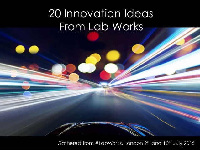 20 Innovation Ideas From Lab Works Gathered from #LabWorks, London 9th and 10th July 2015