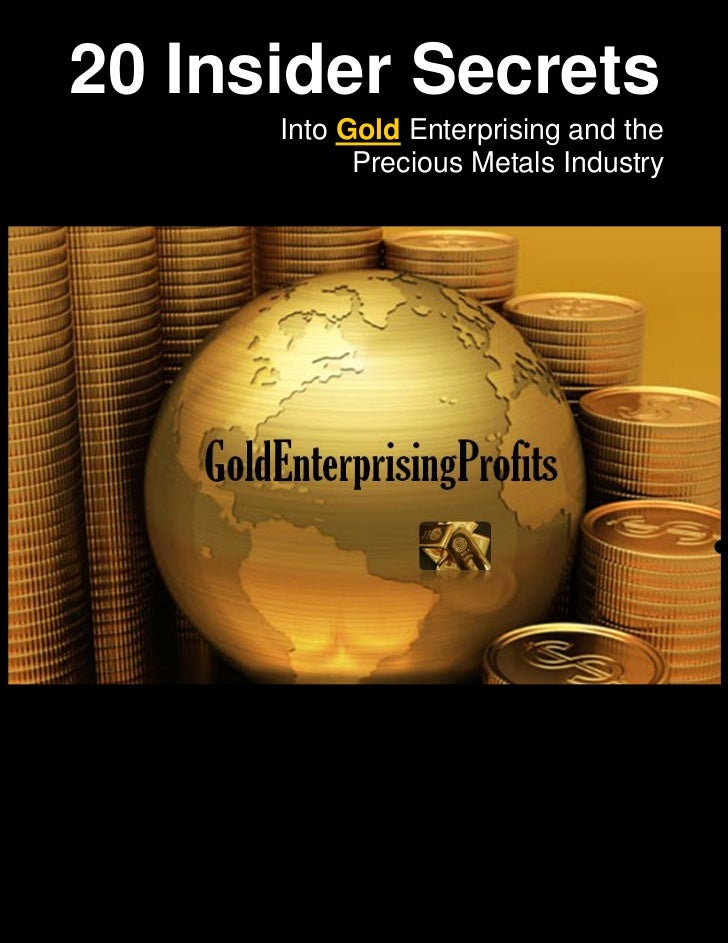 20 Insider Secrets      Into Gold Enterprising and the            Precious Metals Industry