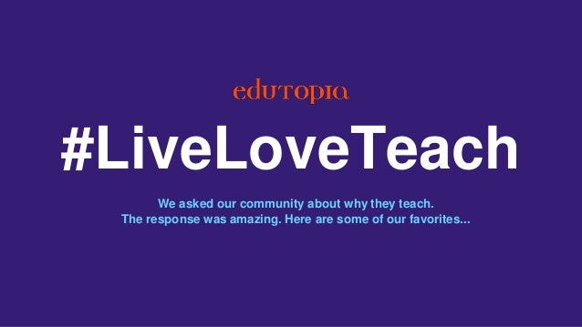 #LiveLoveTeach We asked our community about why they teach. The response was amazing. Here are some of our favorites...