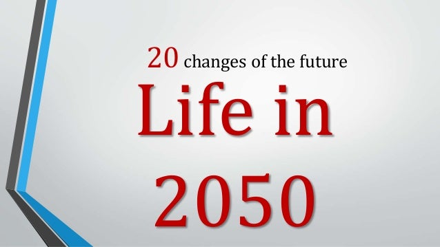 20changes of the future Life in 2050