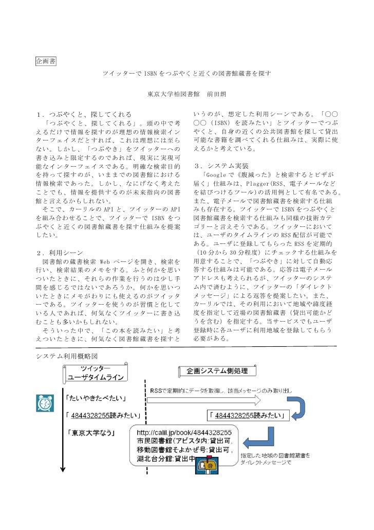 企画書<br />ツイッターでISBNをつぶやくと近くの図書館蔵書を探す<br />東京大学柏図書館 前田朗<br />1.つぶやくと、探してくれる<br /> 「つぶやくと、探してくれる」。頭の中で考えるだけで情報を探すのが理想の情報検索イン...