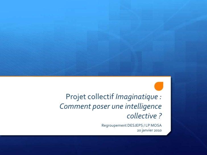 Projet collectif Imaginatique :Comment poser une intelligence collective ?<br />Regroupement DESJEPS / LP MOSA20 janvier 2...